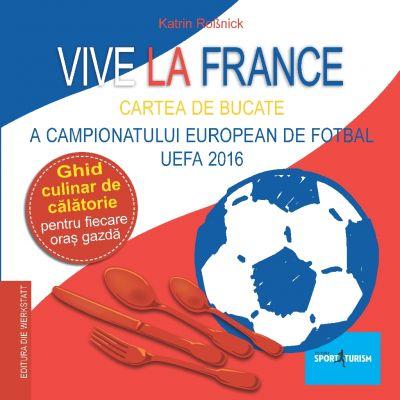 Vive la France - Cartea de bucate a Campionatului European de Fotbal UEFA 2016. Ghid culinar de calatorie pentru fiecare oras gazda